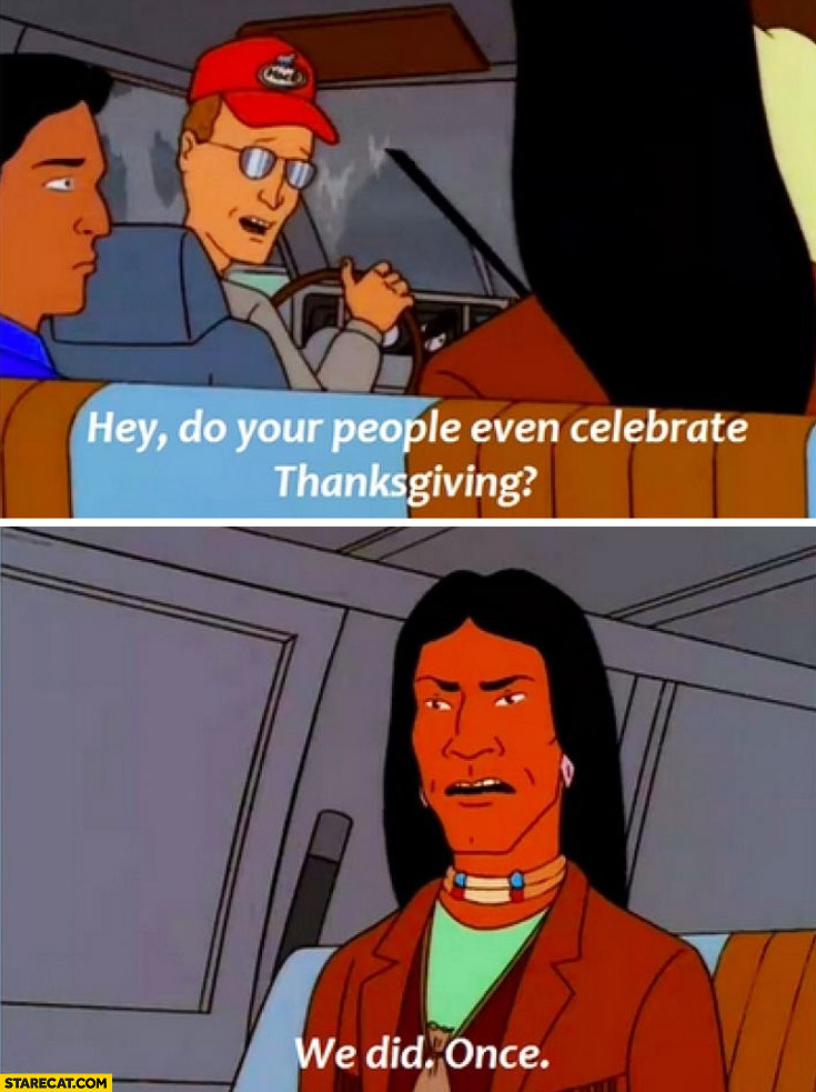 Hey do your people even celebrate thanksgiving? We did once indian