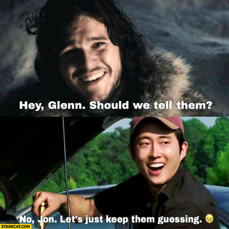 Hey Glenn should we tell them no Jon let's just keep them guessing Jon Snow