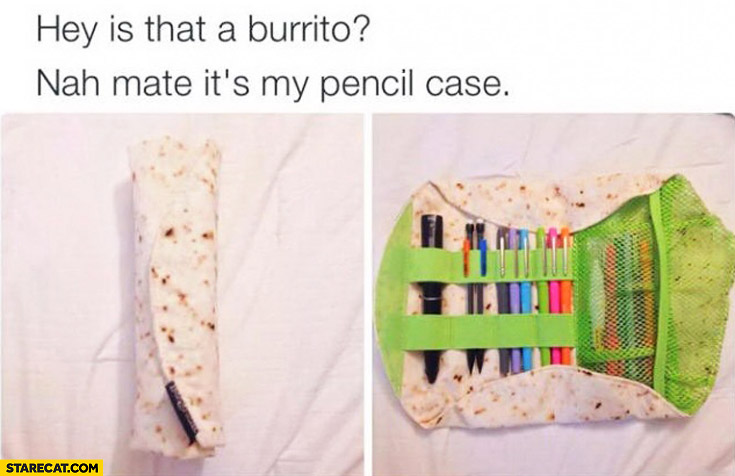 Hey is that a burrito nah mate it's my pencil case