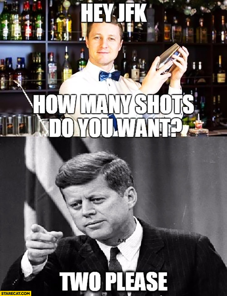 Hey JFK, how many shots do you want? Two please. Kennedy