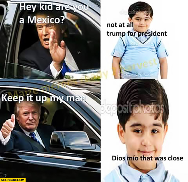 Hey kid are you a Mexico? Not at all, Trump for president! Keep it up my man! Dios Mio, that was close