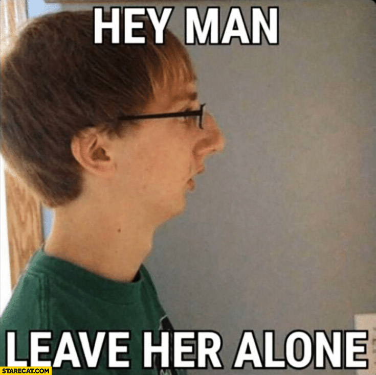 Hey man leave her alone ugly guy