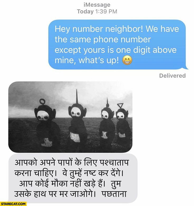 Hey number neighbor we have the same phone number except yours is one digit above mine, what's up! Sends back creepy teletubbies picture with muslim text