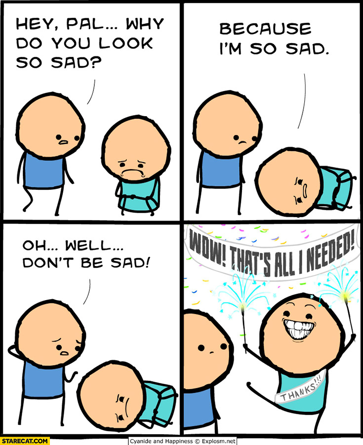 Hey why do you look so sad? Because I'm so sad. Oh well don't be sad, wow that's all I needed, thanks! Cyanide and happiness