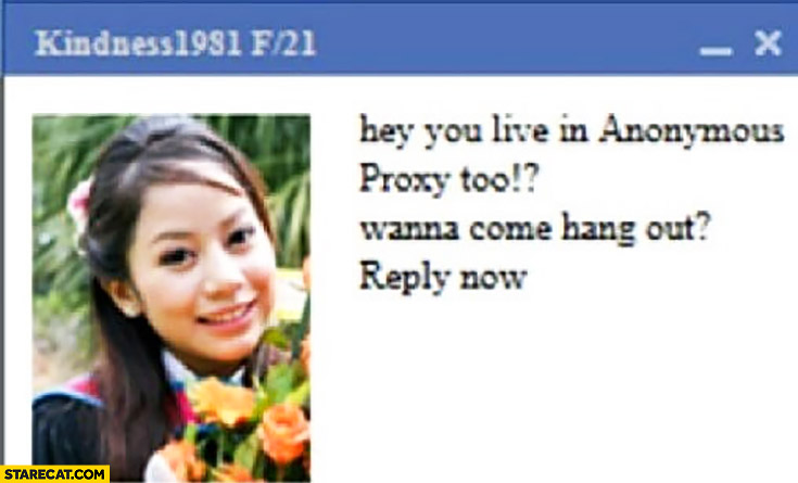 Hey, you live in anonymous proxy too? Wanna come hang out? Reply now ad message