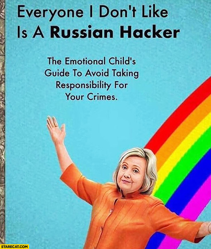 Hillary Clinton: everyone I don't like is a Russian hacker. The emotional child's guide to avoid taking responsibility for your crimes