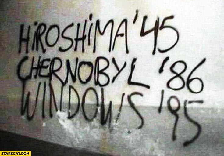 Hiroshima '45, Chernobyl '86, Windows '95