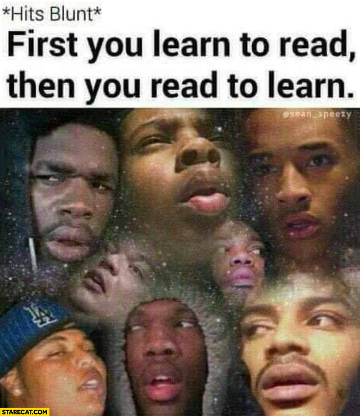 *Hits blunt* first you learn to read then you read to learn