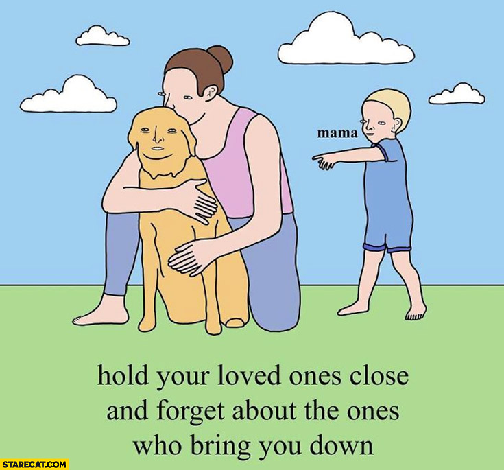 Hold your loved ones close and forget about the ones who bring you down hugs a dog ignores kid
