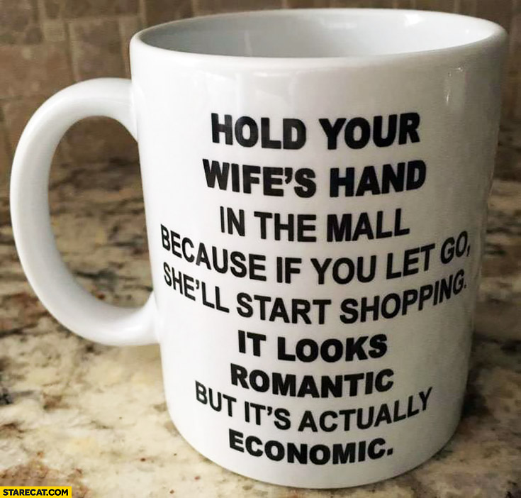 Hold your wife's hand in the mall, if you let go she'll start shopping – it looks romantic but it's actually economic mug quote