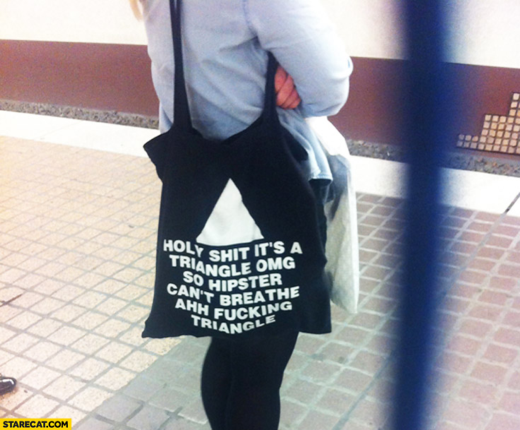 Holy shit it's a triangle OMG so hipster can't breathe bag quote