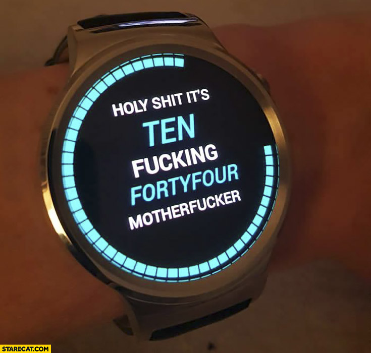 Holy shit it's ten fcking forty four silly clock