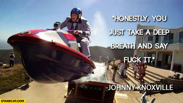 Honestly you just take a deep breath and say fuck it Johnny Knoxville