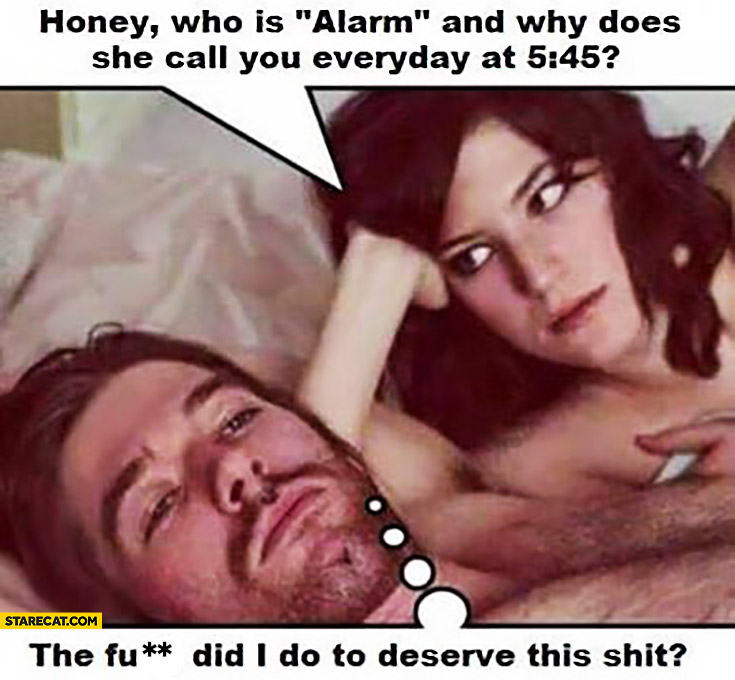 "Honey who is ""alarm"" and why does she call you everyday at 5:45?"