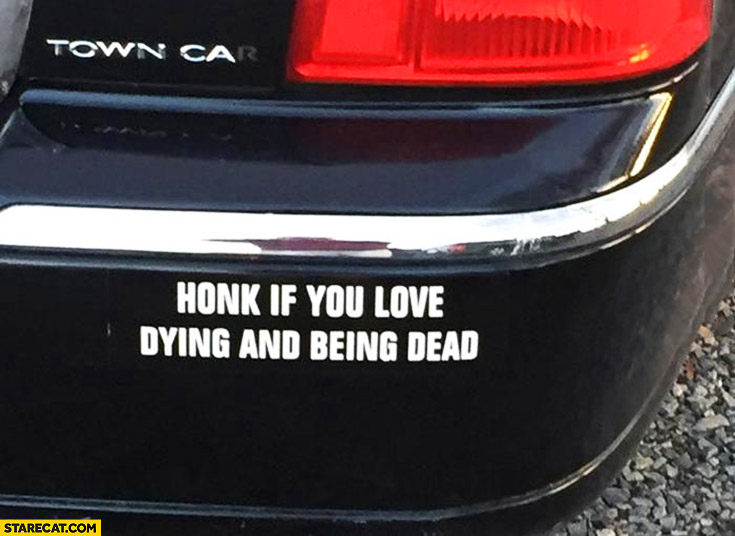 Honk if you love dying and being dead car bumper sticker