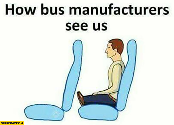 How bus manufacturers see us: no leg room, short legs