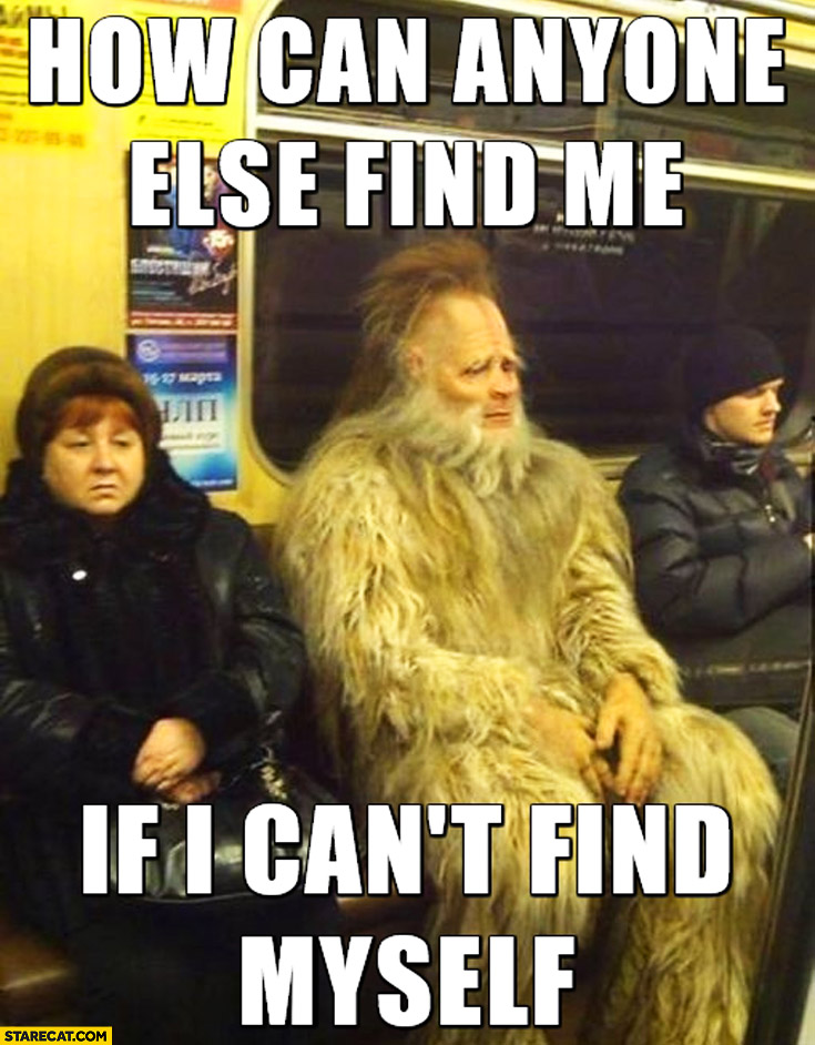 How can anyone else find me if I can't find myself Yeti Sasquatch