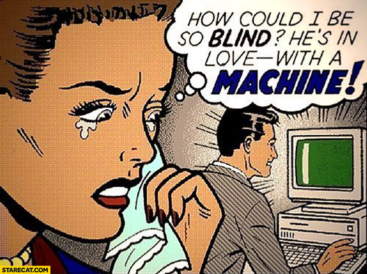 How could I be so blind? He's in love with a machine