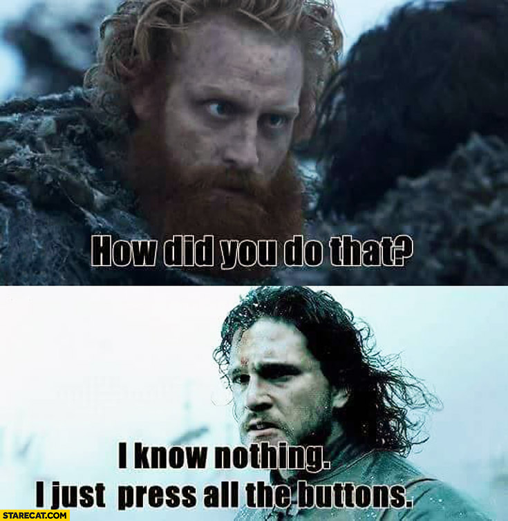 How did you do that? I know nothing I just press all the buttons John Snow