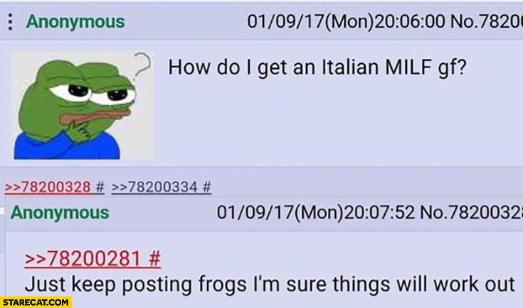 How do I get an Italian milf girlfriend? Just keep posting frogs I'm sure things will work out Pepe the frog