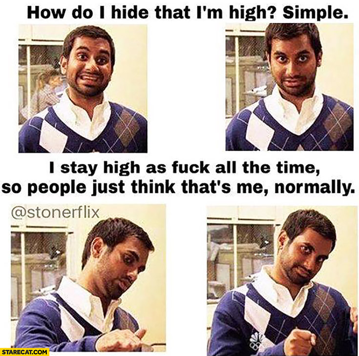 How do I hide that I'm high? Simple, I stay high all the time, so people just think that's me normally