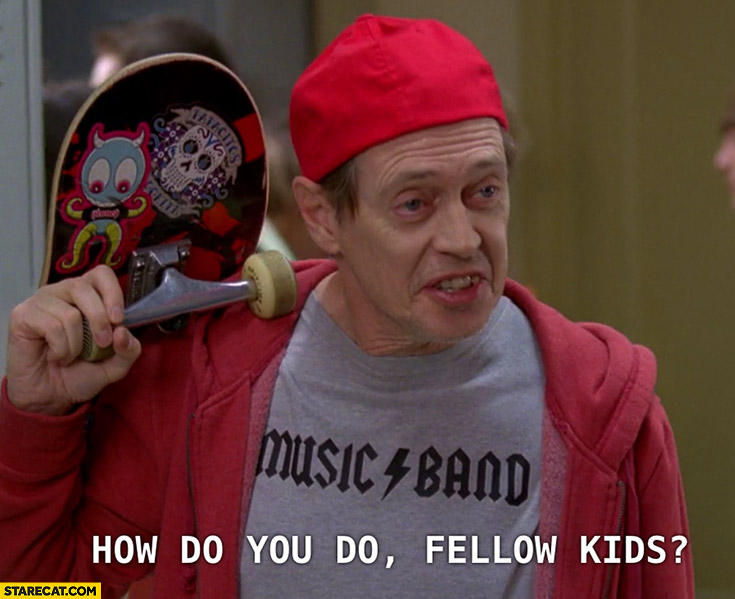 How do you do fellow kids? Steve Buscemi old man pretending to be a kid