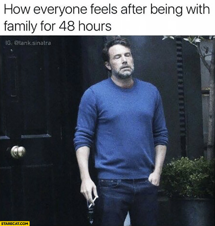 How everyone feels after being with family for 48 hours Ben Affleck