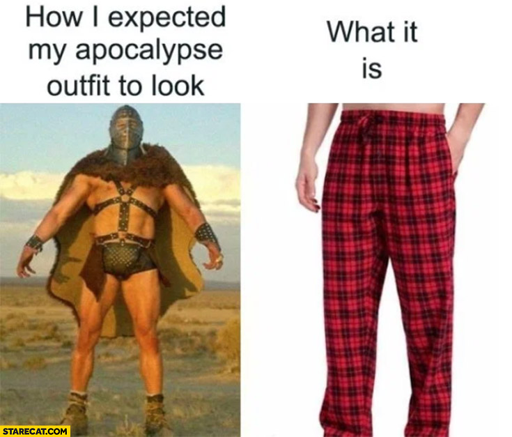 How I expected my apocalypse outfit to look vs what it is pyjamas