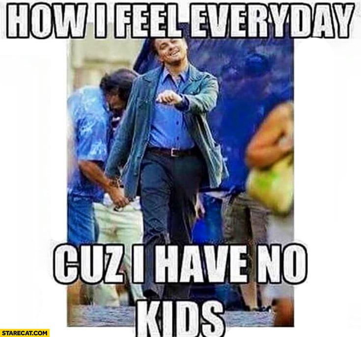 How I feel everyday cuz I have no kids Leonardo DiCaprio