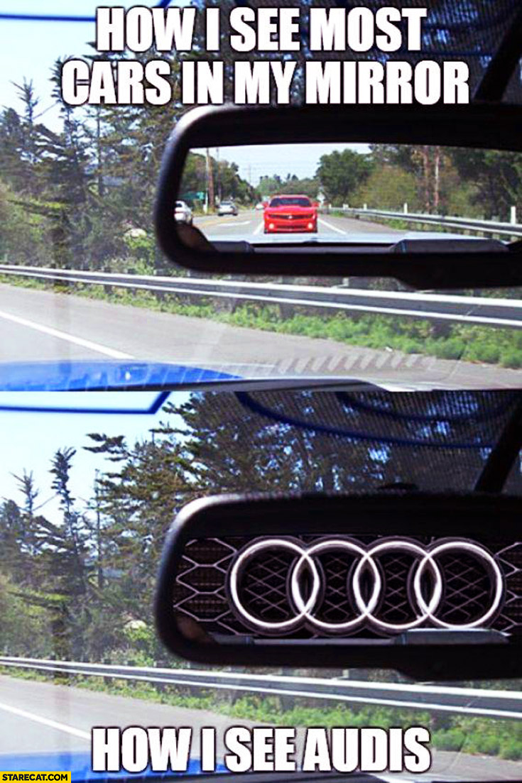 How I see most cars in my mirror how I see Audis