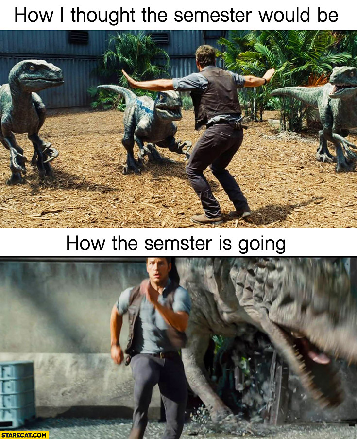 How I though the semester would be, how the semester is going Jurassic Park