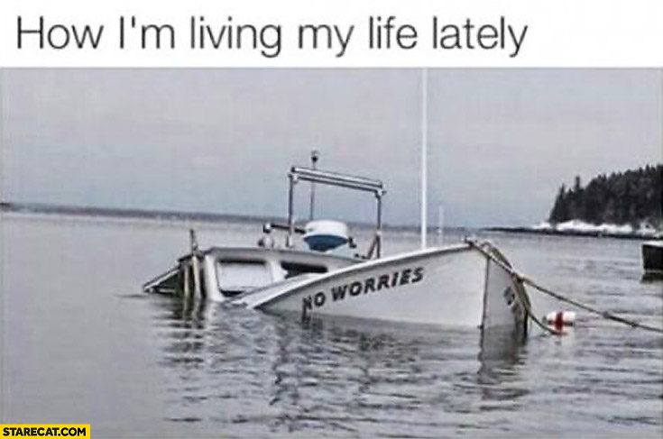 How I'm living my life lately sinking ship no worries