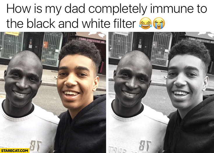 How is my dad completly immune to the black and white filter black man
