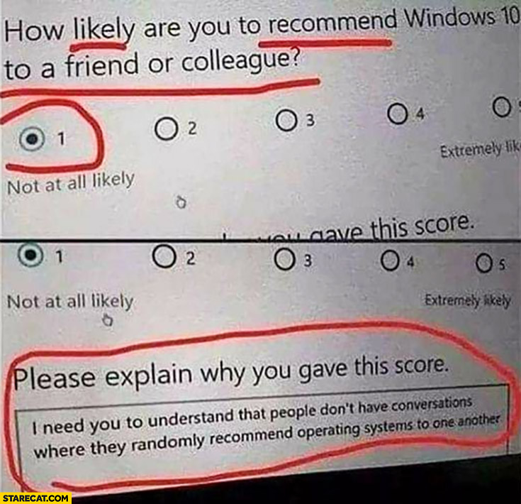 How likely are you to recommend Windows 10 to a friend or colleague, explain why? People don't have converstations where they randomly recommend operating systems to one another