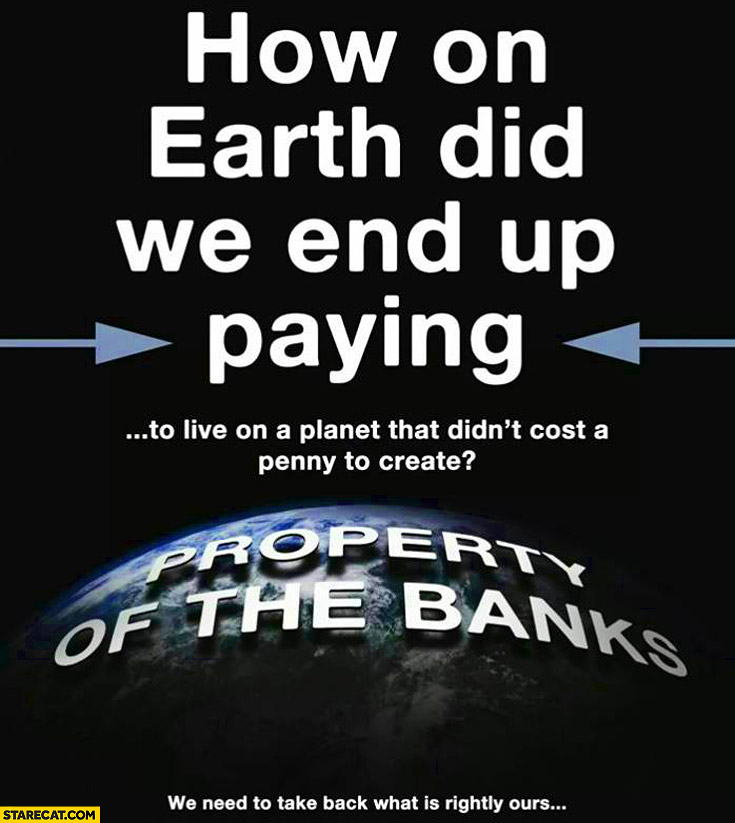 How on earth did we end up paying to live on a planet that didn't cost a penny to create