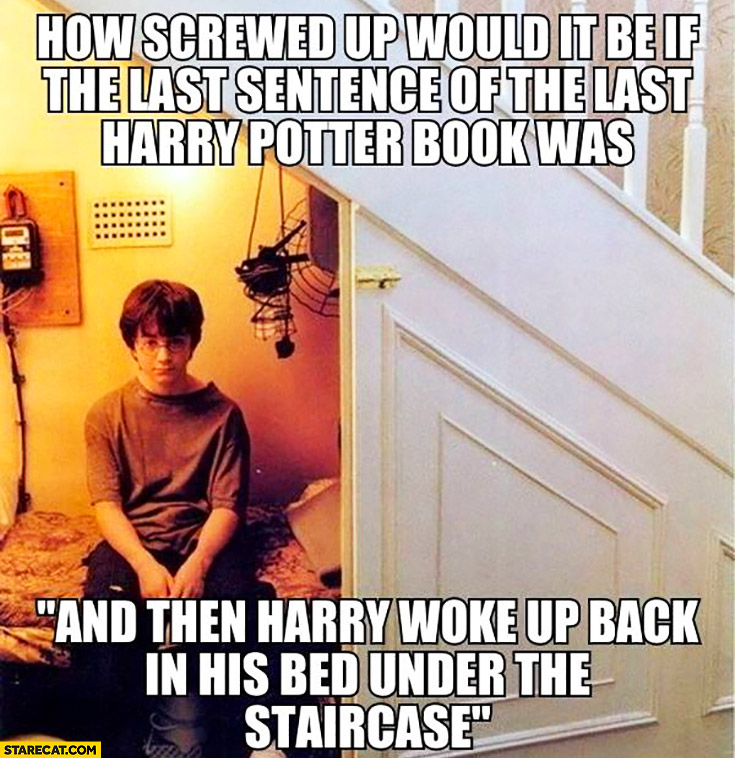 "How screwed up would it be if the last sentence of the last Harry Potter book was ""and then Harry woke up back in his bed under the staircase"""