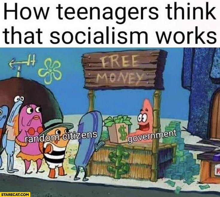 How teenagers think that socialism works: free money from government to random citizens