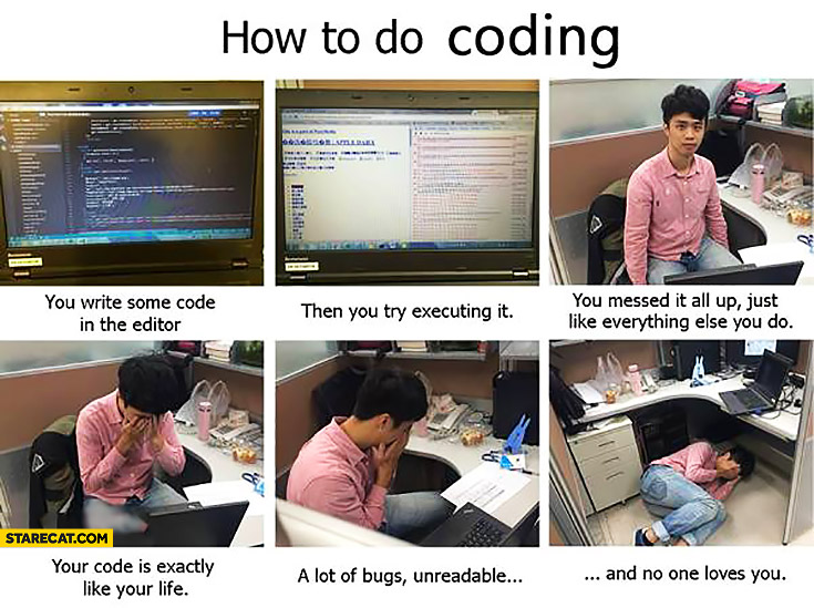 How to do coding? Write some code in the editor, try executing it, you messed it all up, your code is exactly like your life fail