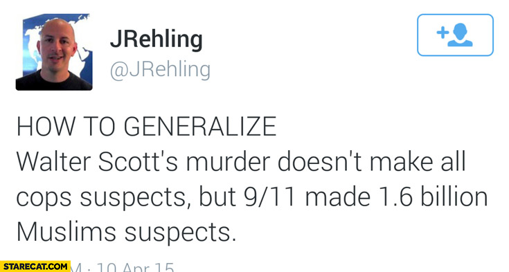 How to generalize Walter Scotts murder doesn't make all cops suspects but WTC attacks made 1.6 billion muslims suspects