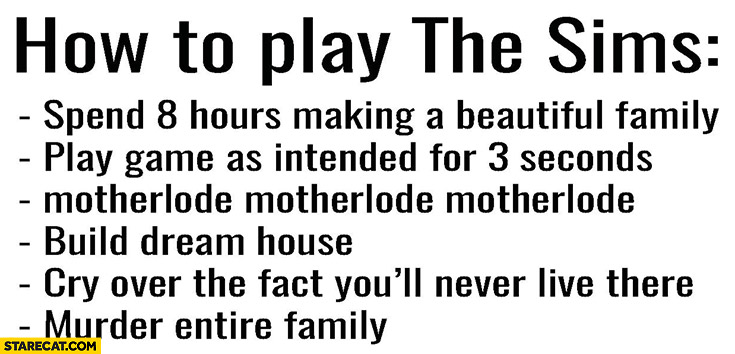 How to play the Sims: spend 8 hours making a beautiful family, play as intended for 3 seconds, motherlode, build dream house, cry over fact you'll never live there, murder entire family