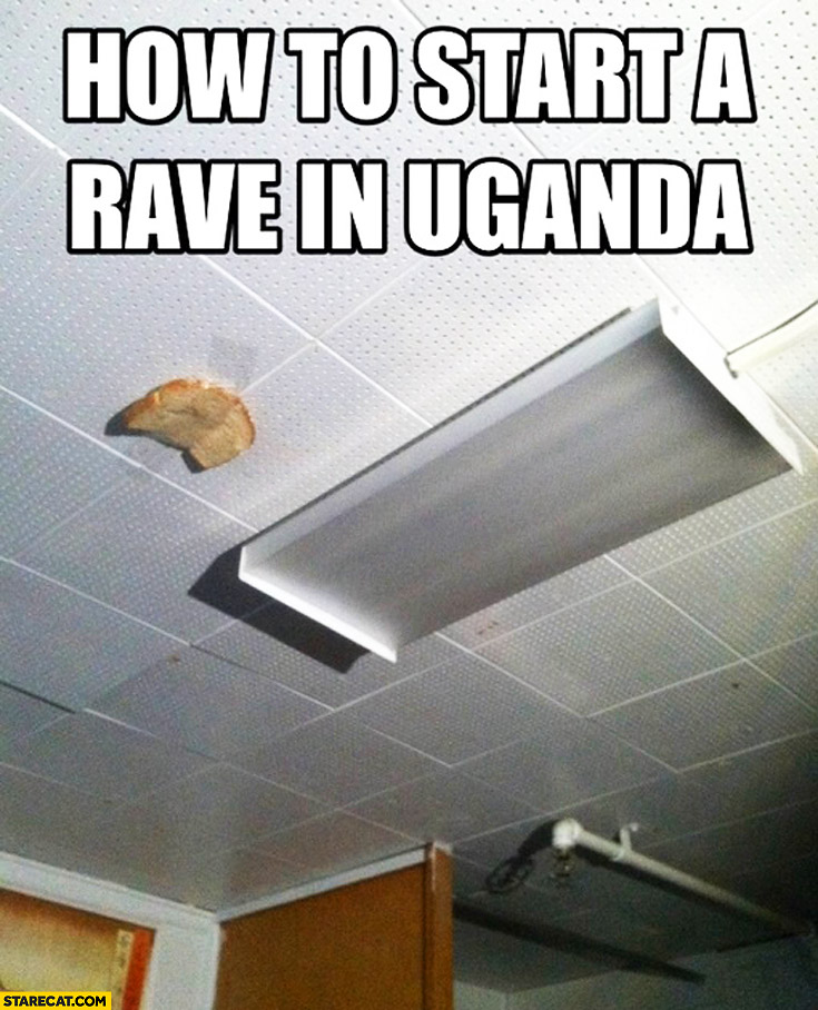 How to start a rave in Uganda bread taped to ceiling