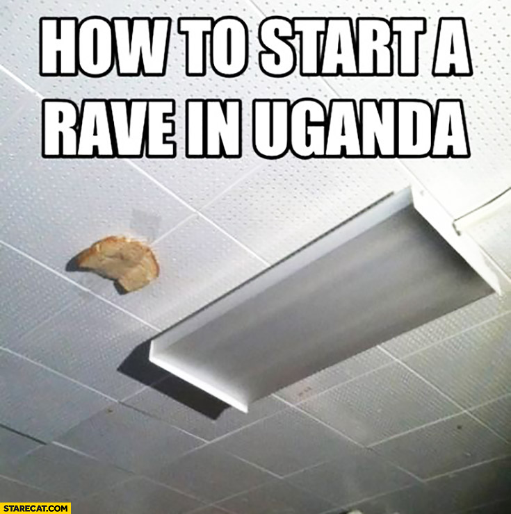 How to start a rave in Uganda slice of bread taped to the ceiling
