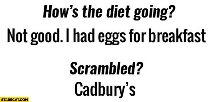 How's the diet going? Not good, I had eggs for breakfast. Scrambled? Cadbury's