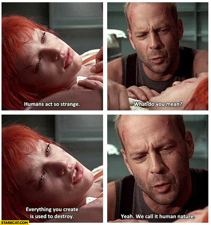 Humans act so strange everything you create is used to destroy we call that human nature Fifth Element