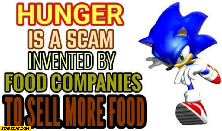 Hunger is a scam invented by food companies to sell more food