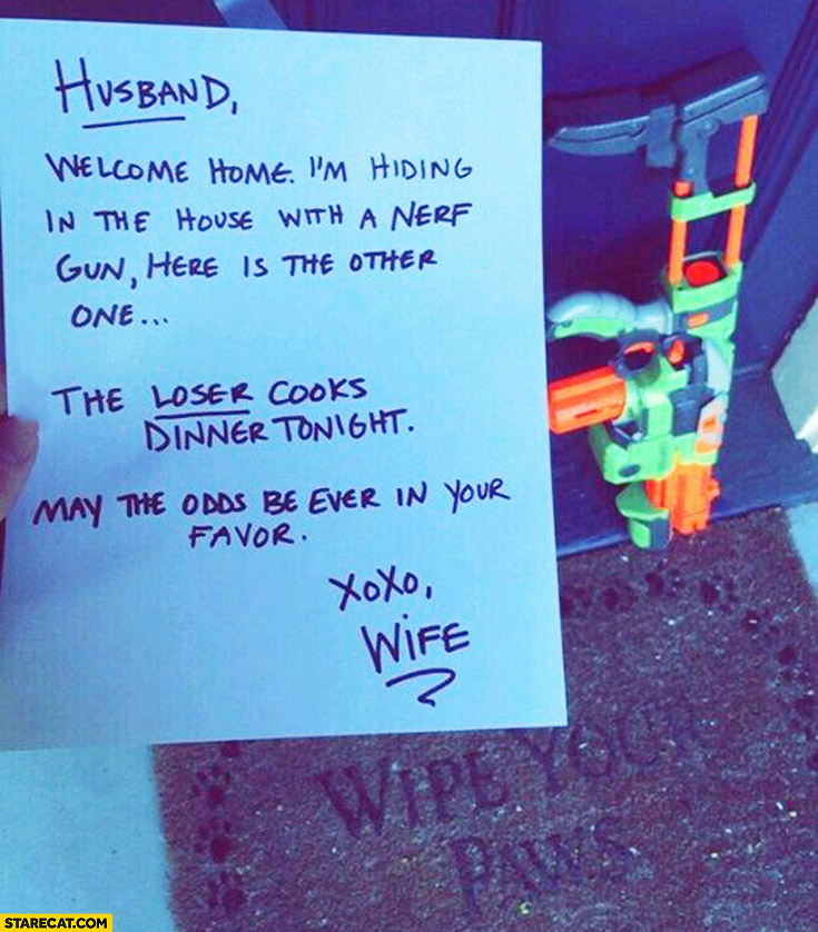 Husband welcome home I'm hiding in the house with a nerf gun here is the other one the looser cooks dinner tonight