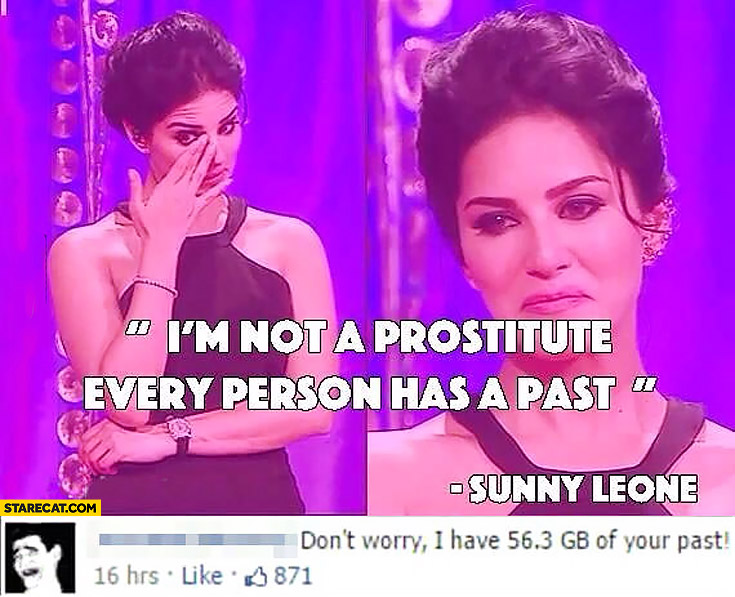 I am not a prostitute, every person has a past. Sunny Leone, don't worry I have 56 GB of your past