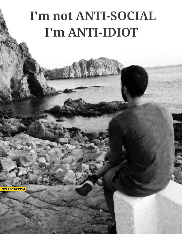 I am not anti social I am anti idiot