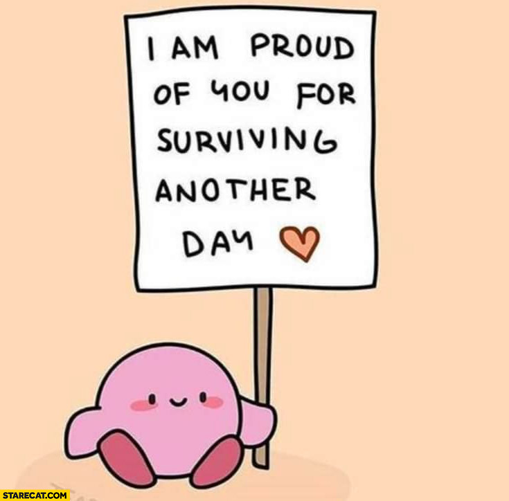 I am proud of you for surviving another day cute