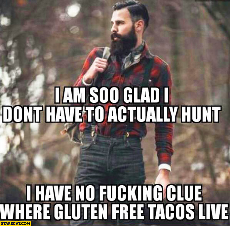 I am so glad I don't have to actually hunt, I have no clue where gluten free tacos live. bearded man